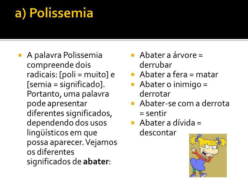 A palavra Polissemia compreende dois radicais: [poli = muito] e [semia = significado]. Portanto, uma palavra pode apresentar diferentes significados, dependendo dos usos lingüísticos em que possa aparecer. Vejamos os diferentes significados de abater: